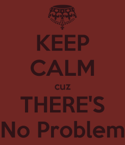 keep-calm-cuz-there-s-no-problem