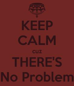keep-calm-cuz-there-s-no-problem